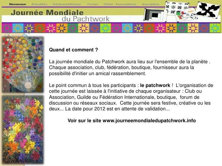 Quand et comment ?<br /><br />La journée mondiale du Patchwork aura lieu sur l'ensemble de la planète . Chaque associati...