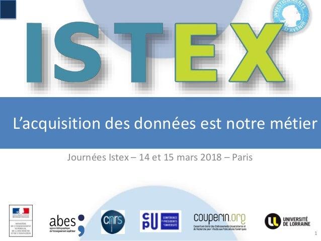 L'acquisition des données est notre métier Journées Istex – 14 et 15 mars 2018 – Paris 1
