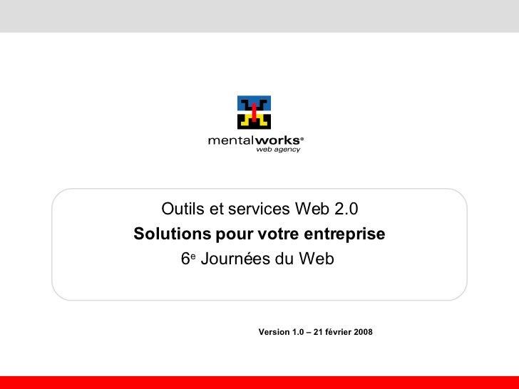 Outils et services Web 2.0 Solutions pour votre entreprise 6 e  Journées du Web   Version 1.0 – 21 février 2008