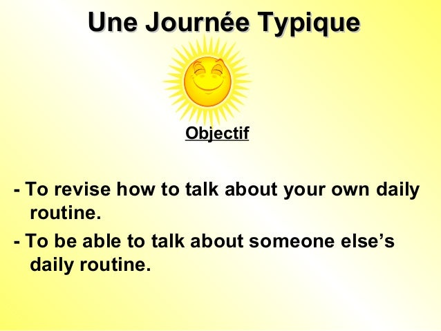 Une Journée TypiqueUne Journée Typique Objectif - To revise how to talk about your own daily routine. - To be able to talk...