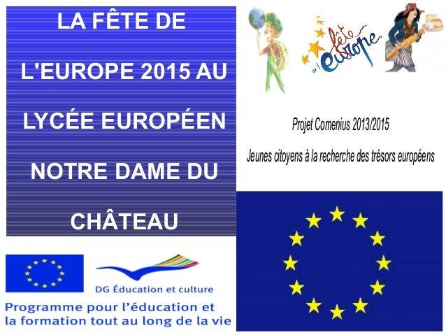 LA FÊTE DE L'EUROPE 2015 AU LYCÉE EUROPÉEN NOTRE DAME DU CHÂTEAU ProjetComenius2013/2015ProjetComenius2013/2015 Jeunescito...
