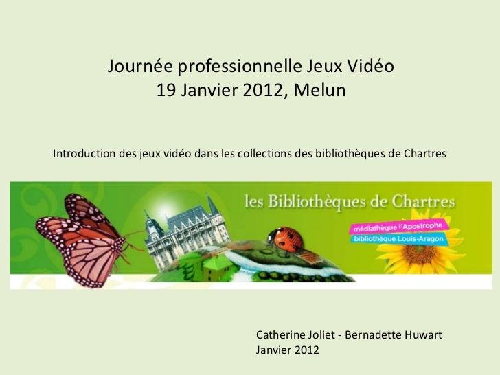 Journée professionnelle Jeux Vidéo               19 Janvier 2012, MelunIntroduction des jeux vidéo dans les collections de...