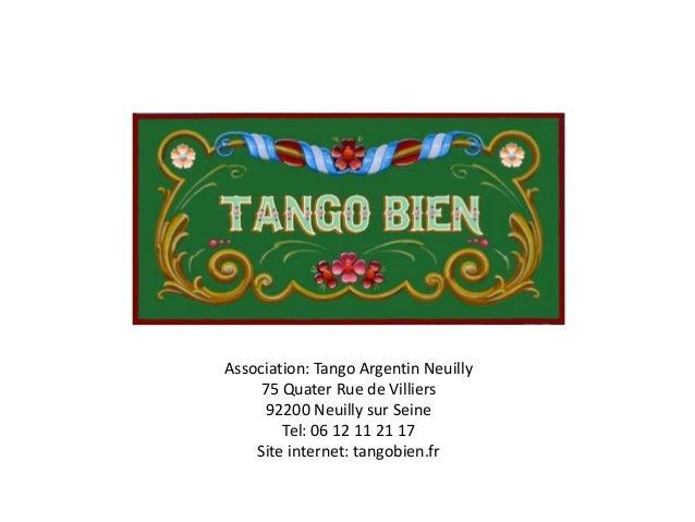 Association: Tango Argentin Neuilly 75 Quater Rue de Villiers 92200 Neuilly sur Seine Tel: 06 12 11 21 17 Site internet: t...