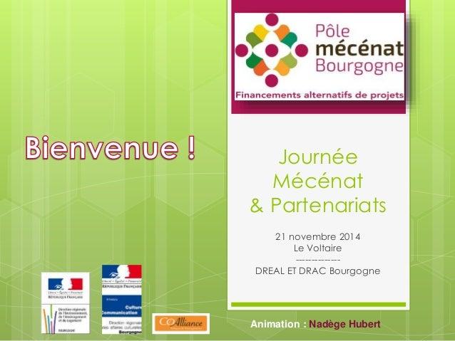 Journée  Mécénat  & Partenariats  21 novembre 2014  Le Voltaire  --------------  DREAL ET DRAC Bourgogne  Animation : Nadè...