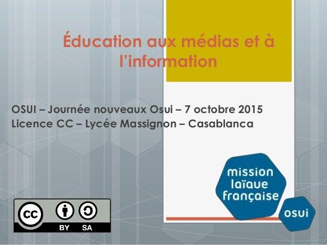 Éducation aux médias et à l'information OSUI – Journée nouveaux Osui – 7 octobre 2015 Licence CC – Lycée Massignon – Casab...