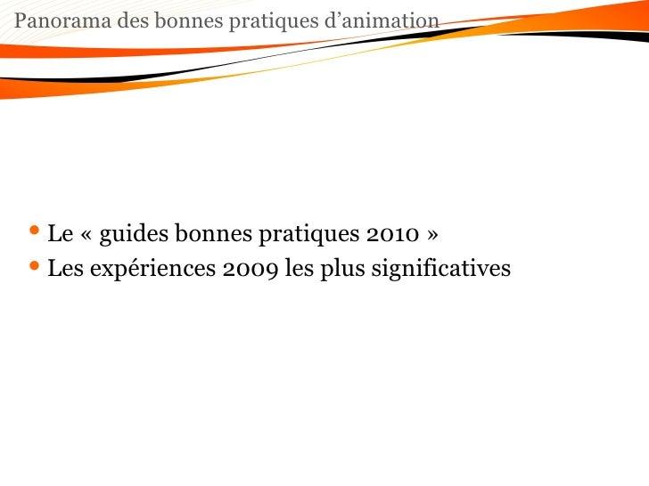 Panorama des bonnes pratiques d'animation <ul><li>Le «guides bonnes pratiques 2010» </li></ul><ul><li>Les expériences 20...