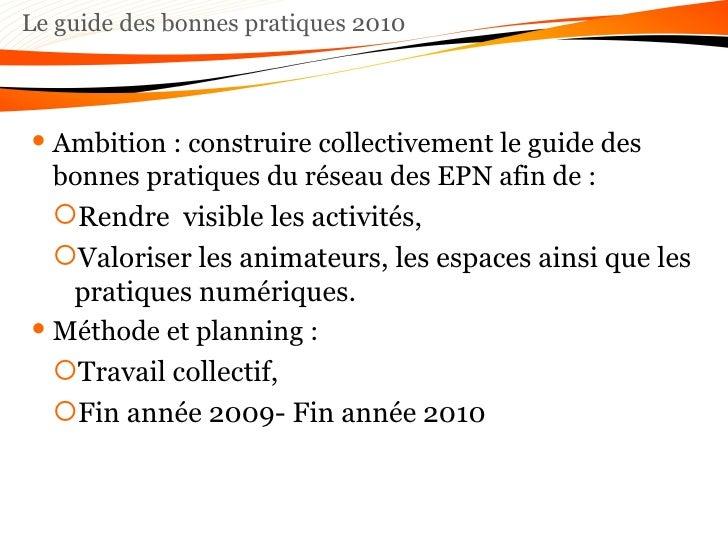 Le guide des bonnes pratiques 2010 <ul><li>Ambition : construire collectivement le guide des bonnes pratiques du réseau de...