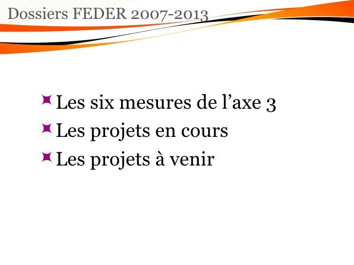 Dossiers FEDER 2007-2013 <ul><ul><ul><li>Les six mesures de l'axe 3  </li></ul></ul></ul><ul><ul><ul><li>Les projets en co...