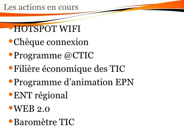 Les actions en cours <ul><li>HOTSPOT WIFI </li></ul><ul><li>Chèque connexion  </li></ul><ul><li>Programme @CTIC </li></ul>...