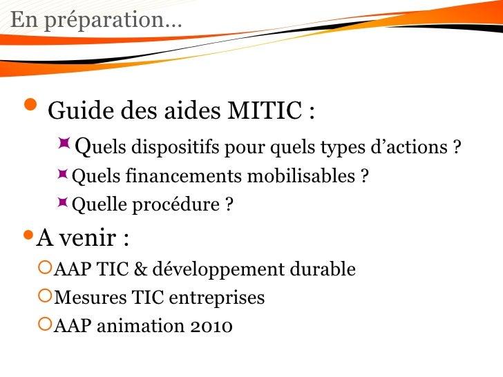 En préparation… <ul><li>Guide des aides MITIC : </li></ul><ul><ul><ul><li>Q uels dispositifs pour quels types d'actions ? ...