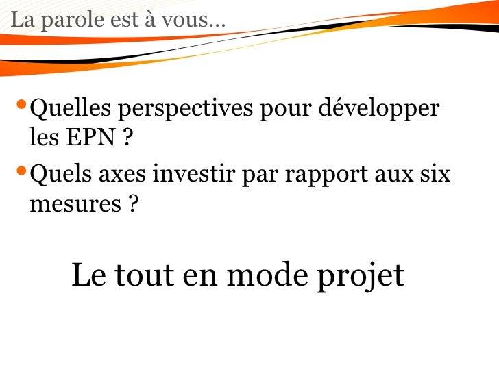 La parole est à vous… <ul><li>Quelles perspectives pour développer les EPN ?  </li></ul><ul><li>Quels axes investir par ra...