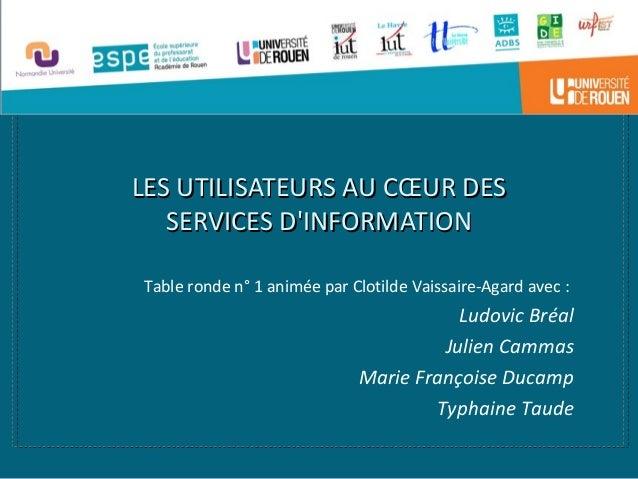 LES UTILISATEURS AU CŒUR DESLES UTILISATEURS AU CŒUR DES SERVICES D'INFORMATIONSERVICES D'INFORMATION Table ronde n° 1 ani...