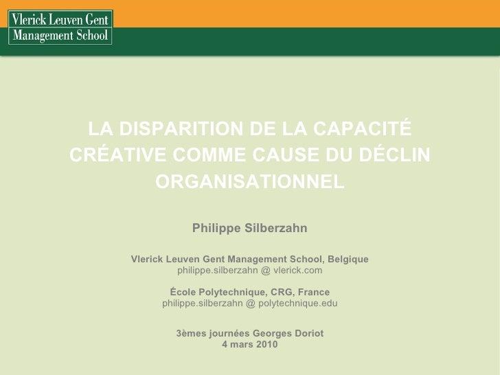 LA DISPARITION DE LA CAPACITÉ CRÉATIVE COMME CAUSE DU DÉCLIN ORGANISATIONNEL Philippe Silberzahn Vlerick Leuven Gent Manag...