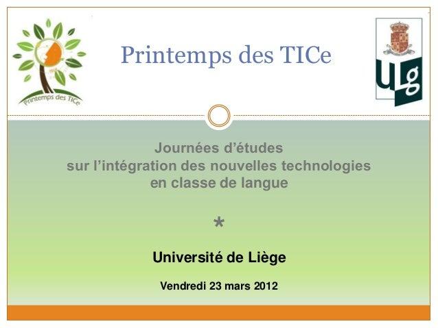 Printemps des TICe Journées d'études sur l'intégration des nouvelles technologies en classe de langue * Université de Lièg...