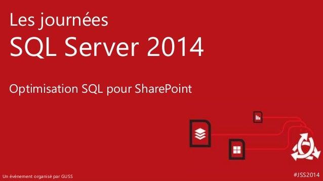 #JSS2014  Les journées  SQL Server 2014  Optimisation SQL pour SharePoint  Un événement organisé par GUSS