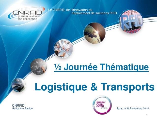 ½ Journée Thématique 1 CNRFID Guillaume Baelde Paris, le 26 Novembre 2014 Logistique & Transports