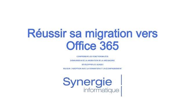 Réussir sa migration vers Office 365 COMPRENDRE LES FONCTIONNALITES DEMARRER AVEC LA MIGRATION DE LA MESSAGERIE DEVELOPPER...