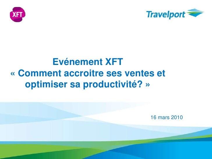 Evénement XFT <br />«Comment accroitre ses ventes et optimiser sa productivité?» <br />16 mars 2010<br />