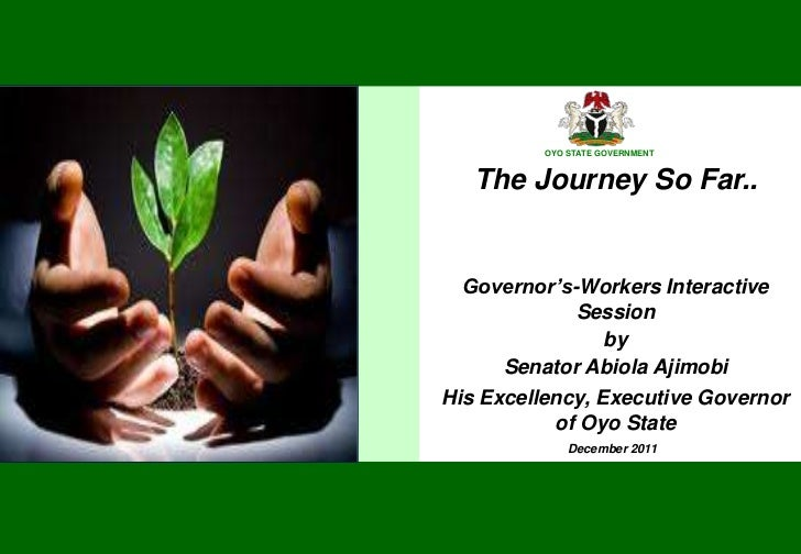 OYO STATE GOVERNMENT          OYO STATE GOVERNMENT   The Journey So Far..  Governor's-Workers Interactive             Sess...
