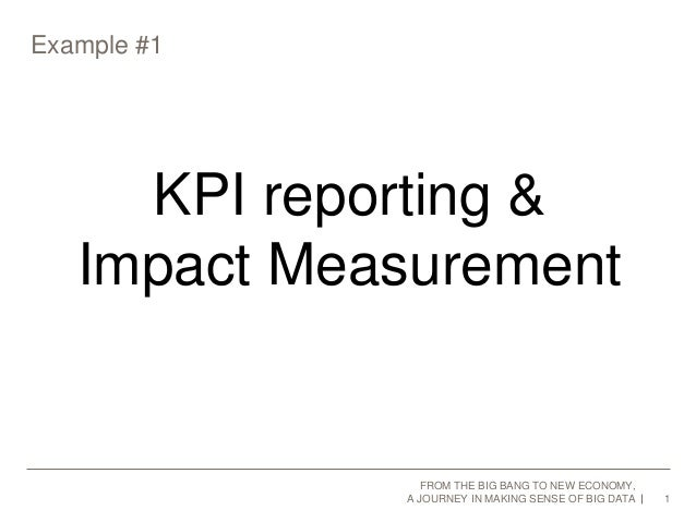 Example #1  1  KPI reporting &  Impact Measurement  FROM THE BIG BANG TO NEW ECONOMY,  A JOURNEY IN MAKING SENSE OF BIG DA...
