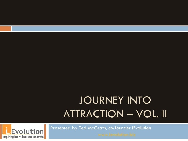 JOURNEY INTO ATTRACTION – VOL. II Presented by Ted McGrath, co-founder iEvolution www.ievolution.biz