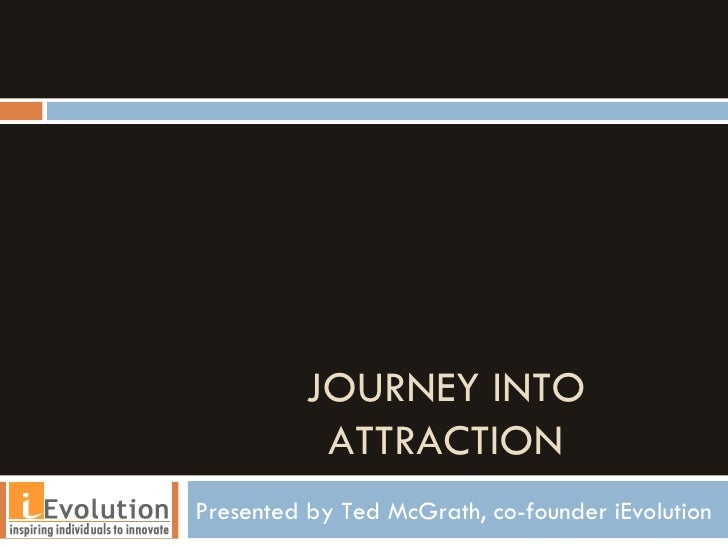 JOURNEY INTO ATTRACTION Presented by Ted McGrath, co-founder iEvolution