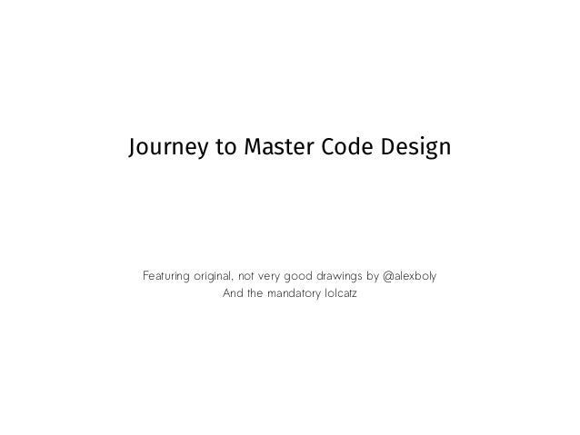 Journey to Master Code Design Featuring original, not very good drawings by @alexboly And the mandatory lolcatz