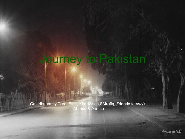 Journey to Pakistan Contributed by Tree_Elf_ , KhalilShah,SMrafiq, Friends farawy's, Ahmed & Aliraza