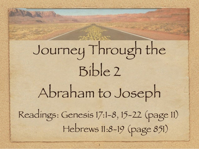 Journey Through the Bible 2  Abraham to Joseph Readings: Genesis 17:1-8, 15-22 (page 11) Hebrews 11:8-19 (page 851) 1