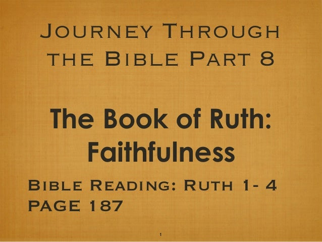 Journey Through the Bible Part 8 The Book of Ruth: Faithfulness Bible Reading: Ruth 1- 4 PAGE 187 1