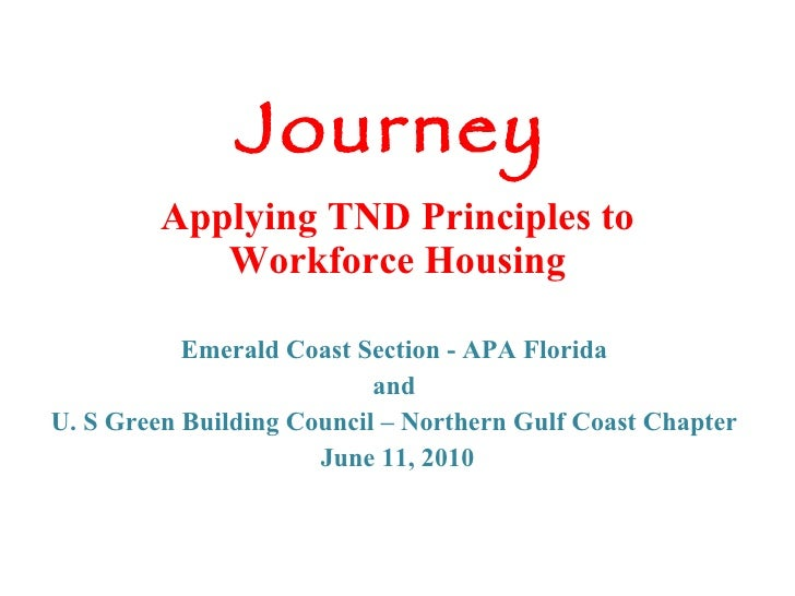 Journey   Applying TND Principles to Workforce Housing Emerald Coast Section - APA Florida and U. S Green Building Council...