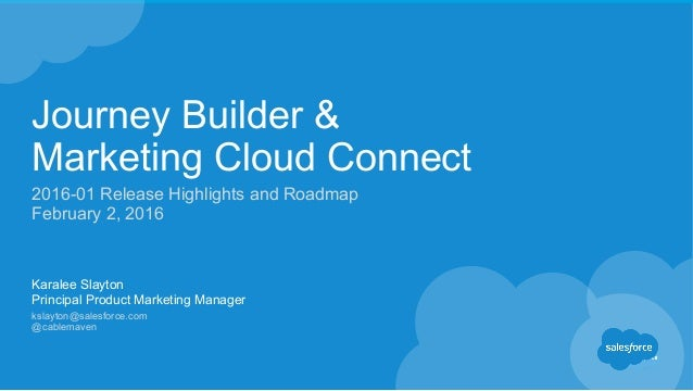 Journey Builder & Marketing Cloud Connect 2016-01 Release Highlights and Roadmap February 2, 2016 Karalee Slayton Principa...