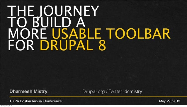 THE JOURNEYTO BUILD AMORE USABLE TOOLBARFOR DRUPAL 8Dharmesh Mistry Drupal.org / Twitter: dcmistryUXPA Boston Annual Confe...