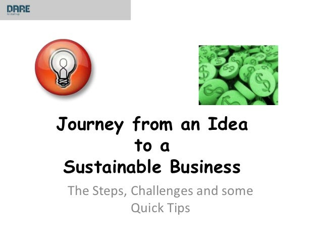 Journey from an Idea         to a Sustainable Business The Steps, Challenges and some            Quick Tips