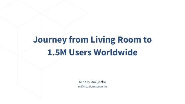 Mihails Makijenko m@visualcomposer.io Journey from Living Room to 1.5M Users Worldwide