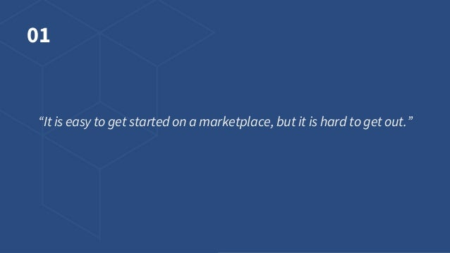 """01 """"It is easy to get started on a marketplace, but it is hard to get out."""""""
