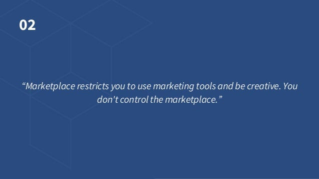 """02 """"Marketplace restricts you to use marketing tools and be creative. You don't control the marketplace."""""""