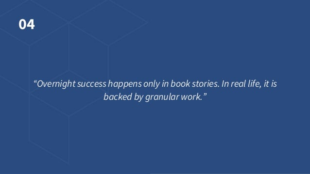 """04 """"Overnight success happens only in book stories. In real life, it is backed by granular work."""""""