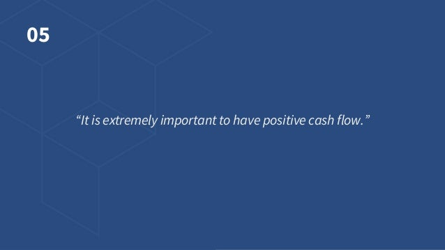 """05 """"It is extremely important to have positive cash flow."""""""