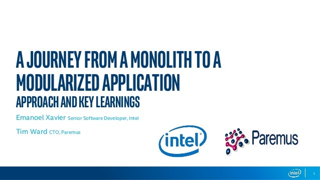AJourneyfromaMonolithtoa ModularizedApplication ApproachandKeyLearnings Emanoel Xavier Senior Software Developer, Intel Ti...