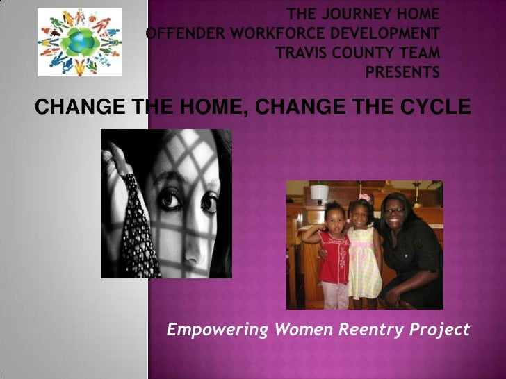 The Journey Home Offender Workforce Development Travis County TeamPresents <br />CHANGE THE HOME, CHANGE THE CYCLE<br />Em...