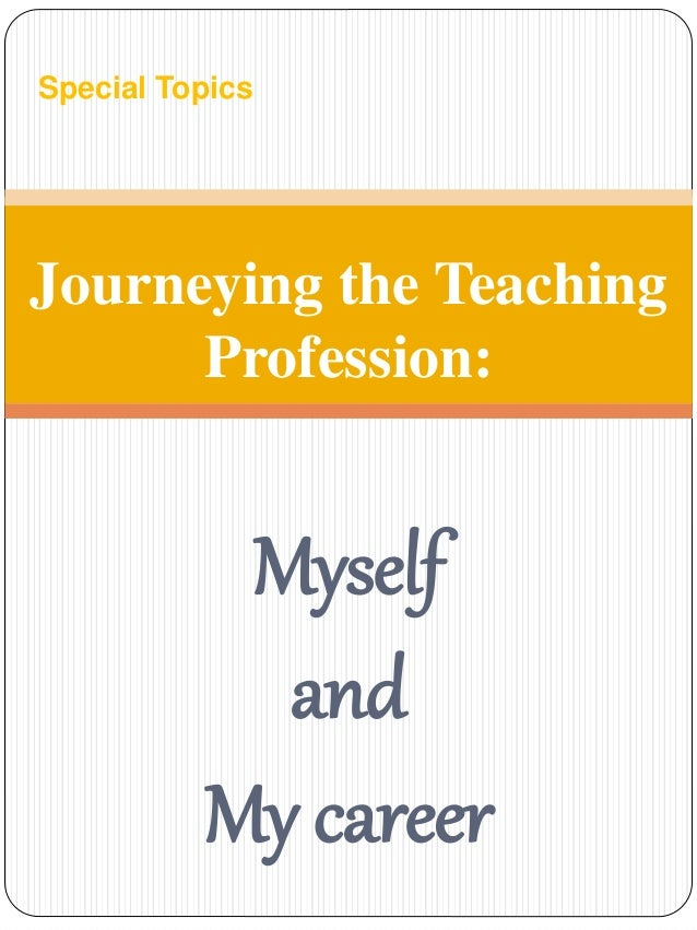 Special Topics  Journeying the Teaching  Profession:  Myself  and  My career
