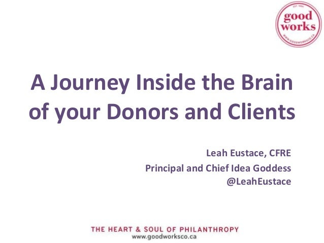 A Journey Inside the Brainof your Donors and Clients                         Leah Eustace, CFRE           Principal and Ch...