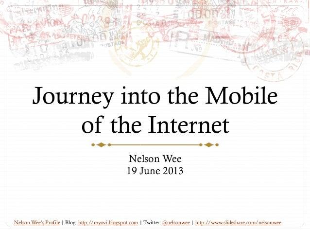 Journey into the Mobileof the InternetNelson Wee19 June 2013Nelson Wee's Profile | Blog: http://myovi.blogspot.com | Twitt...