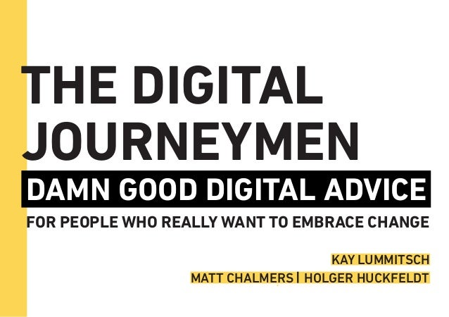 THE DIGITAL JOURNEYMEN DAMN GOOD DIGITAL ADVICE FOR PEOPLE WHO REALLY WANT TO EMBRACE CHANGE MATT CHALMERS HOLGER HUCKFELD...