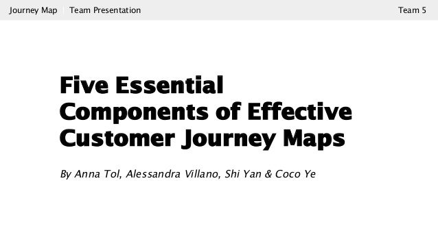 Five Essential Components of Effective Customer Journey Maps By Anna Tol, Alessandra Villano, Shi Yan & Coco Ye Journey Ma...