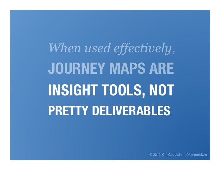 When used effectively,JOURNEY MAPS AREINSIGHT TOOLS, NOT PRETTY DELIVERABLES                    Proprietary & Confidential!...
