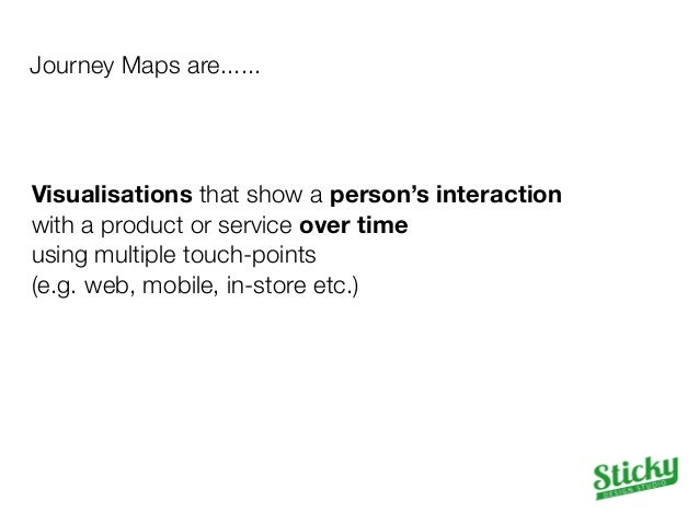 Journey Maps are......  Visualisations that show a person's interaction  with a product or service over time  using multip...