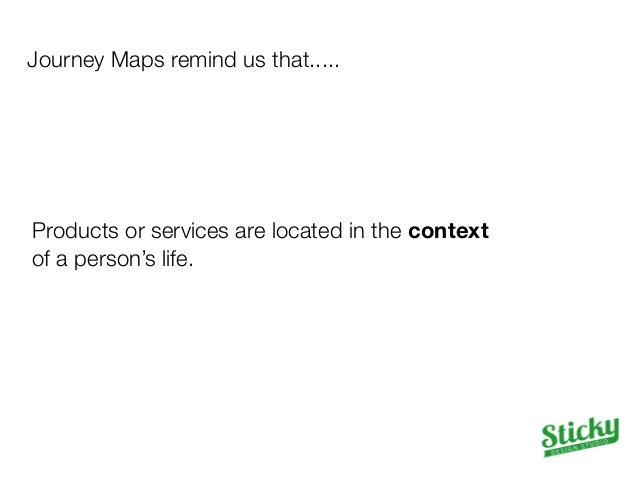 Journey Maps remind us that.....  Products or services are located in the context  of a person's life.