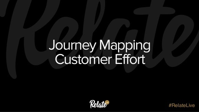 LIVE #RelateLive Journey Mapping Customer Effort